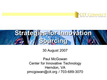 Strategies for Innovation Sourcing 30 August 2007 Paul McGowan Center for Innovative Technology Herndon, VA / 703-689-3070 Strategies.