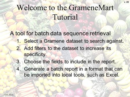 1 Welcome to the GrameneMart Tutorial A tool for batch data sequence retrieval 1.Select a Gramene dataset to search against. 2.Add filters to the dataset.