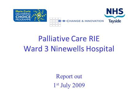 Report out 1 st July 2009 Palliative Care RIE Ward 3 Ninewells Hospital.