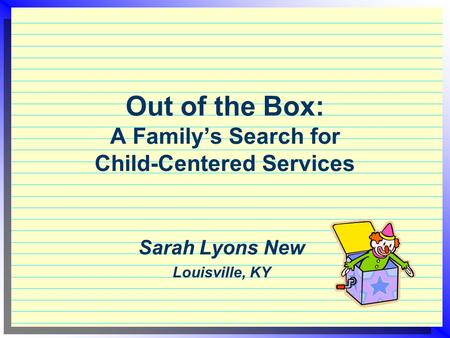 Out of the Box: A Family's Search for Child-Centered Services Sarah Lyons New Louisville, KY.