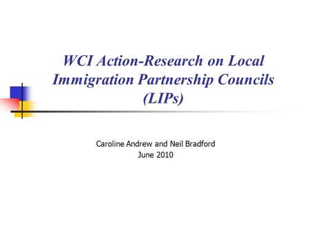 WCI Action-Research on Local Immigration Partnership Councils (LIPs) Caroline Andrew and Neil Bradford June 2010.
