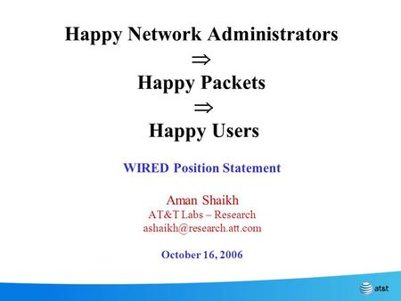 Happy Network Administrators  Happy Packets  Happy Users WIRED Position Statement Aman Shaikh AT&T Labs – Research October 16,