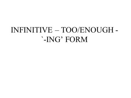 INFINITIVE – TOO/ENOUGH - `-ING' FORM