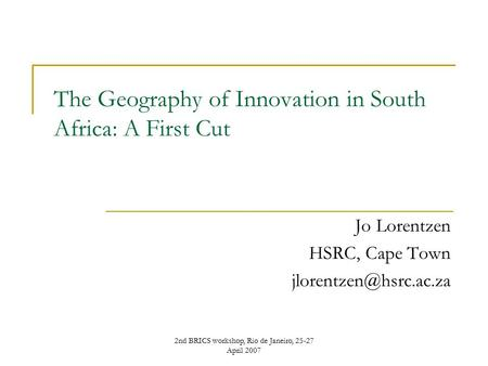 2nd BRICS workshop, Rio de Janeiro, 25-27 April 2007 The Geography of Innovation in South Africa: A First Cut Jo Lorentzen HSRC, Cape Town