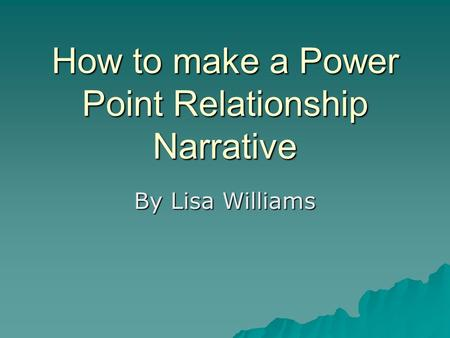 How to make a Power Point Relationship Narrative By Lisa Williams.