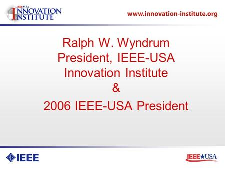 Ralph W. Wyndrum President, IEEE-USA Innovation Institute & 2006 IEEE-USA President.