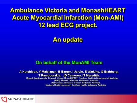 Ambulance Victoria and MonashHEART Acute Myocardial Infarction (Mon-AMI) 12 lead ECG project. An update On behalf of the MonAMI Team A Hutchison, Y Malaiapan,
