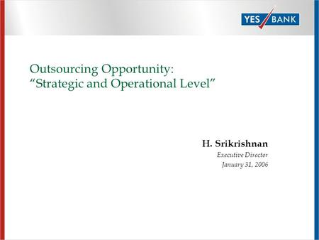 "Outsourcing Opportunity: ""Strategic and Operational Level"" H. Srikrishnan Executive Director January 31, 2006."