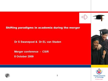 1 Shifting paradigms in academia during the merger Dr S Swanepoel & Dr EL van Staden Merger conference - CSIR 8 October 2009.
