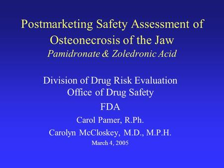 Postmarketing Safety Assessment of Osteonecrosis of the Jaw Pamidronate & Zoledronic Acid Division of Drug Risk Evaluation Office of Drug Safety FDA Carol.