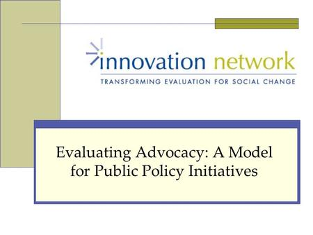 Evaluating Advocacy: A Model for Public Policy Initiatives.