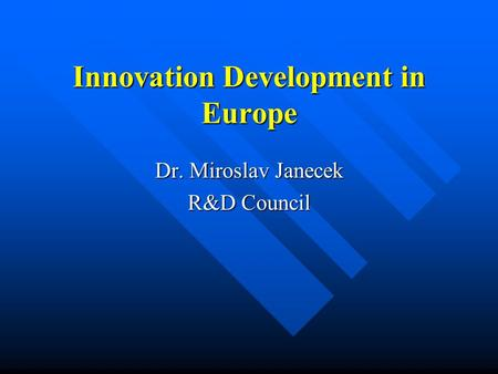 Innovation Development in Europe Dr. Miroslav Janecek R&D Council.