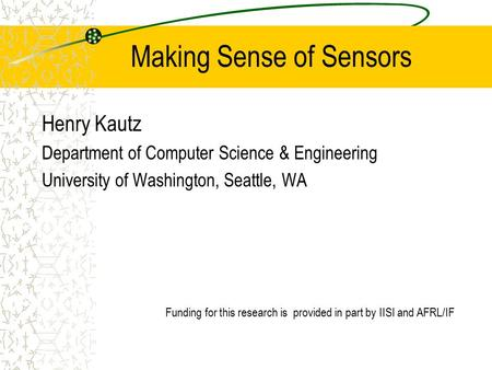 Making Sense of Sensors Henry Kautz Department of Computer Science & Engineering University of Washington, Seattle, WA Funding for this research is provided.