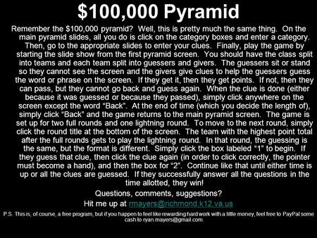 $100,000 Pyramid Remember the $100,000 pyramid? Well, this is pretty much the same thing. On the main pyramid slides, all you do is click on the category.