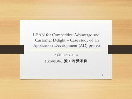 LEAN for Competitive Advantage and Customer Delight – Case study of an Application Development (AD) project Agile India 2014 1005020060 資工四 黃泓霖 1.