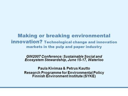 Making or breaking environmental innovation? Technological change and innovation markets in the pulp and paper industry GIN2007 Conference: Sustainable.