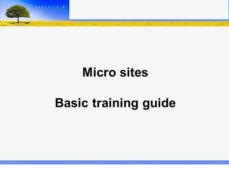 Micro sites Basic training guide. Welcome to your Micro site. Here you can create your own personal page within the Countrywide website. When you first.