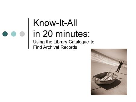 Know-It-All in 20 minutes: Using the Library Catalogue to Find Archival Records.