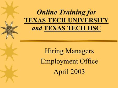 Online Training for TEXAS TECH UNIVERSITY and TEXAS TECH HSC Hiring Managers Employment Office April 2003.