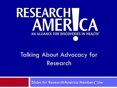 Slides for Research!America Members' Use Talking About Advocacy for Research.