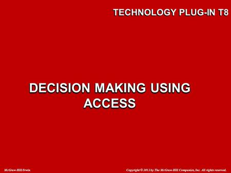 Copyright © 2012 by The McGraw-Hill Companies, Inc. All rights reserved. McGraw-Hill/Irwin TECHNOLOGY PLUG-IN T8 DECISION MAKING USING ACCESS.