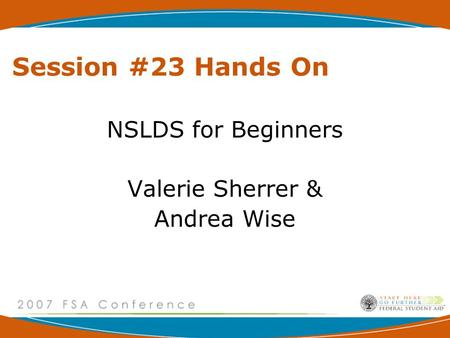 Session #23 Hands On NSLDS for Beginners Valerie Sherrer & Andrea Wise.