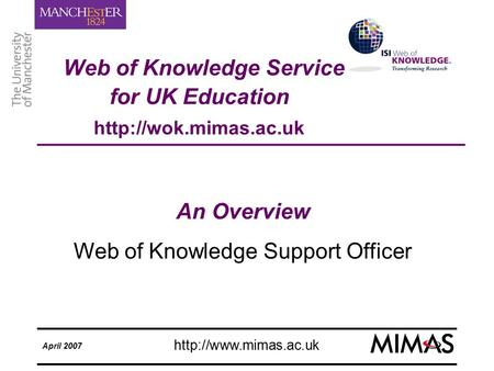 Web of Knowledge Service for UK Education April 2007 An Overview Web of Knowledge Support Officer