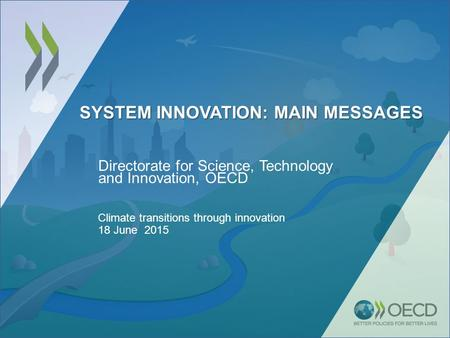 SYSTEM INNOVATION: MAIN MESSAGES Directorate for Science, Technology and Innovation, OECD Climate transitions through innovation 18 June 2015.