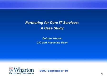 Partnering for Core IT Services: A Case Study Deirdre Woods CIO and Associate Dean 2007 September 19 1.