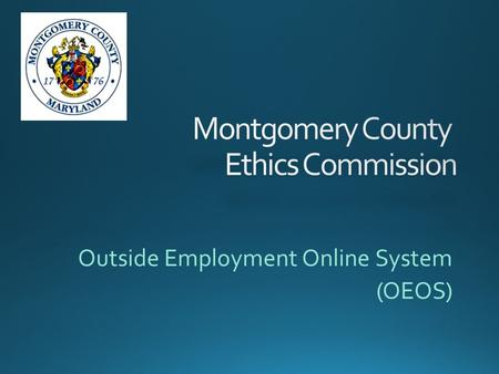 Outside Employment Online System (OEOS).  Go to the Ethics Commission home page at: www.montgomerycountymd.gov/ethics www.montgomerycountymd.gov/ethics.