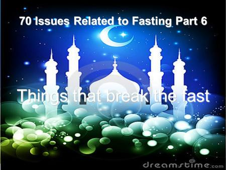 70 Issues Related to Fasting Part 6 Things that break the fast.