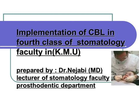 Implementation of CBL in fourth class of stomatology faculty in(K.M.U) prepared by : Dr.Nejabi (MD) lecturer of stomatology faculty prosthodentic department.