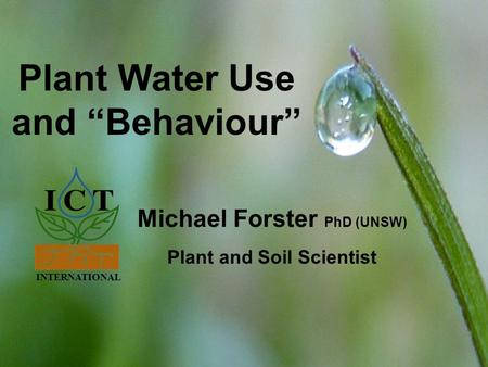 "INTERNATIONAL Solutions for soil, <strong>plant</strong> & meteorology www.ictinternational.com.au <strong>Plant</strong> Water Use and ""Behaviour"" INTERNATIONAL Michael Forster PhD (UNSW)"