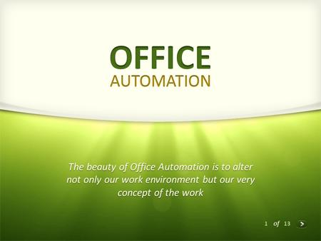 1 of 13 The beauty of Office Automation is to alter not only our work environment but our very concept of the work.