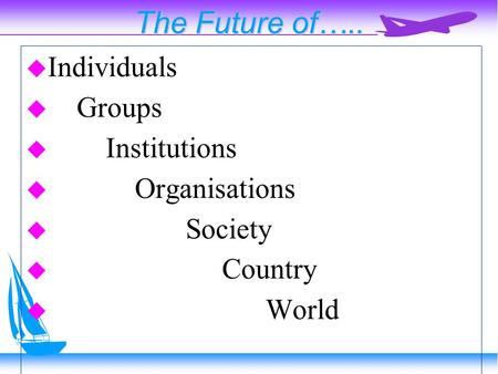 The Future <strong>of</strong>…..  Individuals  Groups  Institutions  Organisations  Society  Country  World.