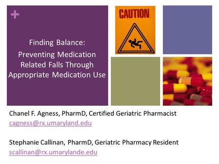 + Finding Balance: Preventing Medication Related Falls Through Appropriate Medication Use Chanel F. Agness, PharmD, Certified Geriatric Pharmacist