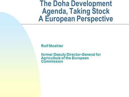 The Doha Development Agenda, Taking Stock A European Perspective Rolf Moehler former Deputy Director-General for Agriculture of the European Commission.