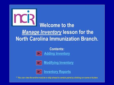 Welcome to the Manage Inventory lesson for the North Carolina Immunization Branch. Contents: Adding Inventory Modifying Inventory Inventory Reports **