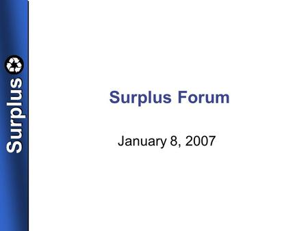 SurplusSurplus Surplus Forum January 8, 2007. SurplusSurplus Changes at Surplus Presented by Margaret Chambers, Director.