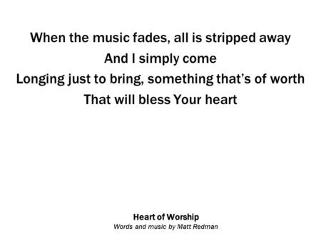Heart of Worship Words and music by Matt Redman When the music fades, all is stripped away And I simply come Longing just to bring, something that's of.