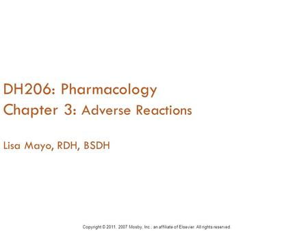 DH206: Pharmacology Chapter 3: Adverse Reactions Lisa Mayo, RDH, BSDH Copyright © 2011, 2007 Mosby, Inc., an affiliate of Elsevier. All rights reserved.