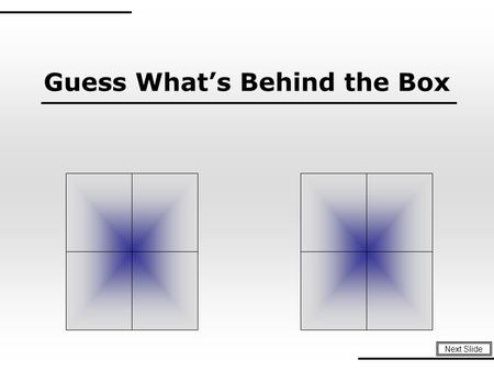Guess What's Behind the Box Next Slide Instructions: 1. Teacher or Trainer places unique background images behind four to five slides. To Play: 1.Divide.