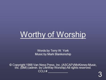 Worthy of Worship Words by Terry W. York Music by Mark Blankenship © Copyright 1988 Van Ness Press, Inc. (ASCAP)/McKinney Music, Inc. (BMI) (admin. by.