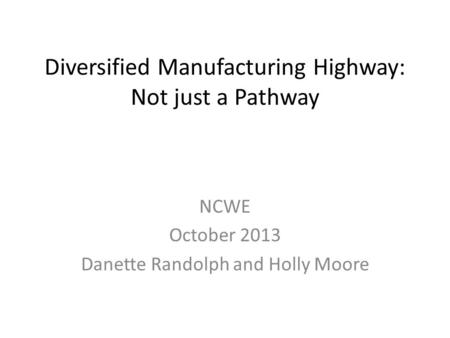 Diversified Manufacturing Highway: Not just a Pathway NCWE October 2013 Danette Randolph and Holly Moore.