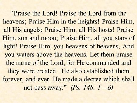 """Praise the Lord! Praise the Lord from the heavens; Praise Him in the heights! Praise Him, all His angels; Praise Him, all His hosts! Praise Him, sun and."