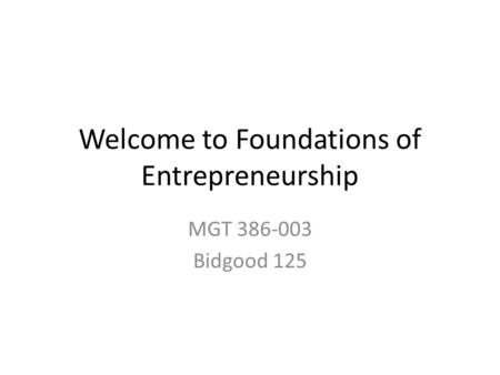 Welcome to Foundations of Entrepreneurship MGT 386-003 Bidgood 125.