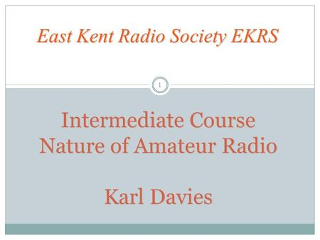 Intermediate Course Nature of Amateur Radio Karl Davies East Kent Radio Society EKRS 1.