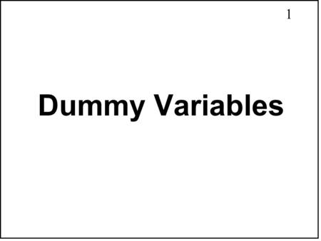 1 Dummy Variables. 2 Topics for This Chapter 1. Intercept Dummy Variables 2. Slope Dummy Variables 3. Different Intercepts & Slopes 4. Testing Qualitative.