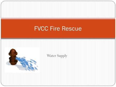 Water Supply FVCC Fire Rescue. OBJECTIVES 2-12.1Identify the guidelines to follow when deploying a portable water tank. (3-3.14) 2-12.2Identify the.