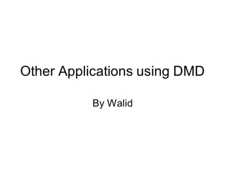Other Applications using DMD By Walid. Introduction DMD, a dense array of hundreds of thousands of tiny switchable mirrors, whose pixel speed, contrast.